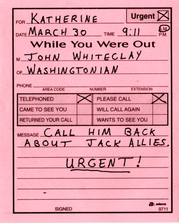 Date: March 30 Time: 9:11 AM To: Katherine From: John Whiteclay Of: Washingtonian Newspaper  X Called		X Urgent _  Dropped by		X Please call back X Will call again	__ Returned your call  Message: Call him back about Jack Allies. Urgent.