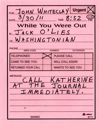 Date: 3/30 Time: 8:52 a.m. To: John Whiteclay From: Jack O'Lies Of: Washingtonian Newspaper  X Called		X Urgent _  Dropped by		_Please call back _ Will call again	__ Returned your call  Message: Call Katherine at the Journal immediately.