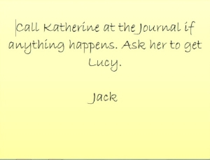 Call Katherine at the Journal if anything happens. Ask her to get Lucy. Jack